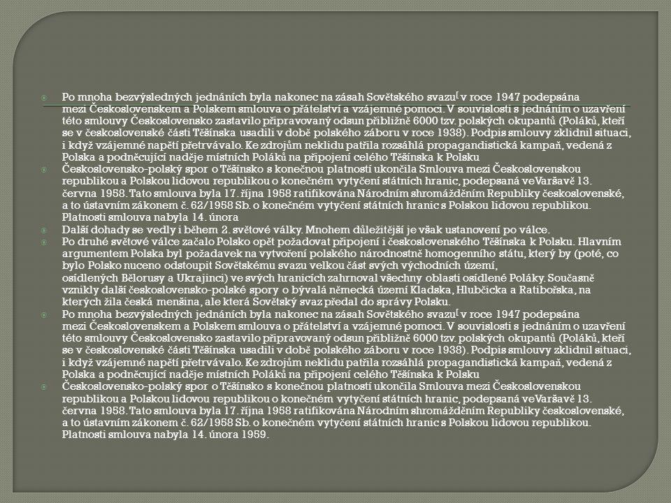 Po mnoha bezvýsledných jednáních byla nakonec na zásah Sovětského svazu[ v roce 1947 podepsána mezi Československem a Polskem smlouva o přátelství a vzájemné pomoci. V souvislosti s jednáním o uzavření této smlouvy Československo zastavilo připravovaný odsun přibližně 6000 tzv. polských okupantů (Poláků, kteří se v československé části Těšínska usadili v době polského záboru v roce 1938). Podpis smlouvy zklidnil situaci, i když vzájemné napětí přetrvávalo. Ke zdrojům neklidu patřila rozsáhlá propagandistická kampaň, vedená z Polska a podněcující naděje místních Poláků na připojení celého Těšínska k Polsku